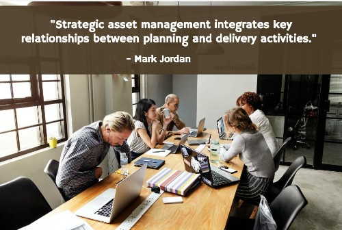 """Strategic asset management integrates key relationships between planning and delivery activities."" - Mark Jordan"