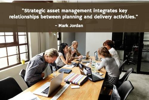 """Strategic asset management integrates key relationships between planning and delivery activities."" - Mark Jordan"