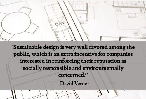 """Sustainable design is more attainable and affordable than it's ever been, especially when you think in terms of years instead of days and weeks. It's also worth noting that sustainable design is very well favored among the public, which is an extra incentive for companies interested in reinforcing their reputation as socially responsible and environmentally concerned.""--David Verner"