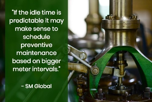 """If the idle time is predictable it may make sense to schedule preventive maintenance based on bigger meter intervals."" - SM Global"
