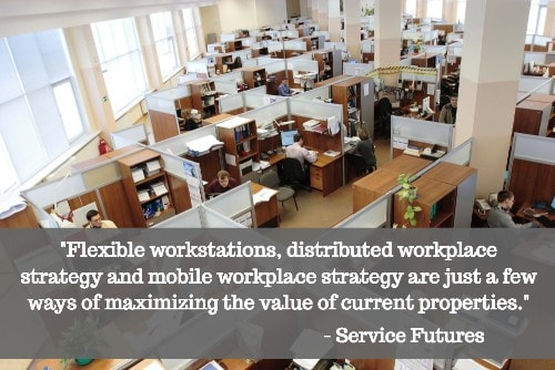"""Flexible workstations, distributed workplace strategy and mobile workplace strategy are just a few ways of maximizing the value of current properties."" - Service Futures"