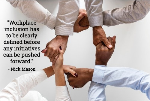 """""""Workplace inclusion has to be clearly defined before any initiatives can be pushed forward."""" - Nick Mason"""