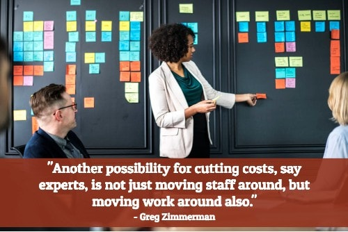 """Another possibility for cutting costs, say experts, is not just moving staff around, but moving work around also."" - Greg Zimmerman"