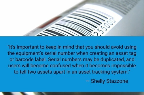 """""""It's important to keep in mind that you should avoid using the equipment's serial number when creating an asset tag or barcode label. Serial numbers may be duplicated, and users will become confused when it becomes impossible to tell two assets apart in an asset tracking system. The solution is to use aunique identification numberfor each piece of equipment so that you don't have any identical numbers. You'll maintain your data integrity and have complete, accurate equipment information in real time when you opt to use unique identification number for your equipment.""""– Shelly Stazzone"""