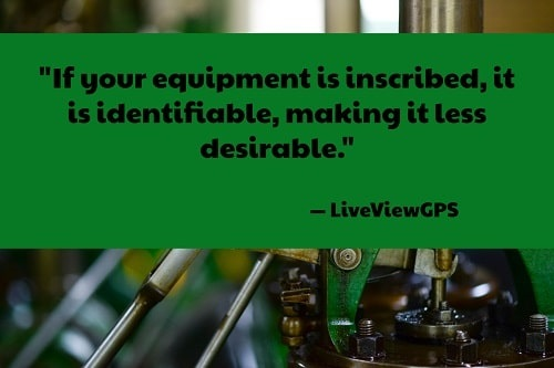 """""""Have the name and address of your company inscribed on your equipment and tools. Doing so will allow for the proper identification of your equipment, and will also deter thieves from stealing your equipment. If your equipment is inscribed, it is identifiable, making it less desirable."""" –How to Combat Construction Equipment Theft,LiveViewGPS"""