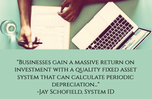 """""""Businesses gain a massive return on investment with a quality fixed asset systemthat can calculate periodic depreciation(using a variety of methods, including straight-line depreciation and double declining balance), identify the need for preventative maintenance in order to extend the fixed asset's lifespan, and a check-in-and-out process to monitor who had the asset in their possession last, where they had it and for what reason, preventing asset loss due to theft, forgetfulness or incompetence."""" –Jay Schofield"""