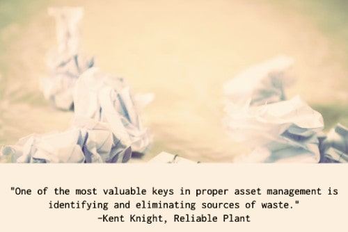 """""""One of the most valuable keys in proper asset management is identifying and eliminating sources of waste. Identify where defects or errors are being introduced into your equipment asset management program. Where can human error influence the quality of decisions made in maintaining assets? With regards to an oil analysis program, sample collection technique, information transcription and information setup can all impact the accuracy of test results. """"Identify where duplication of work is occurring. The use of inefficient, duplicated or overlapping routes to collect predictive maintenance information may result in much time wasted. Entry of information into multiple databases or by multiple people may also be a potential source of error if not administered correctly."""" –Kent Knight"""