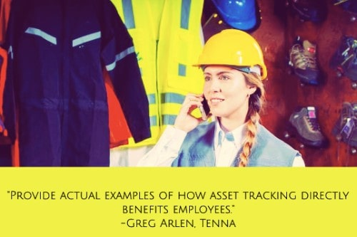 """""""Provide actual examples of how asset tracking directly benefits employees. This can include everything from getting the right vehicles to the job site at the right time to improving driver safety, recovering stolen vehicles and more. It also helps to get employees involved in the implementation and use of asset tracking. When this becomes part of their daily routine, they will naturally take more accountability for the care and proper use of the equipment."""" –Greg Arlen"""